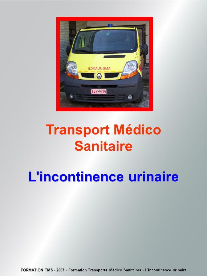 Transport Médico Sanitaire L'incontinenceurinaire L'incontinence urinaire FORMATION TMS - 2007 - Formation Transports Médico Sanitaires - L'incontinen