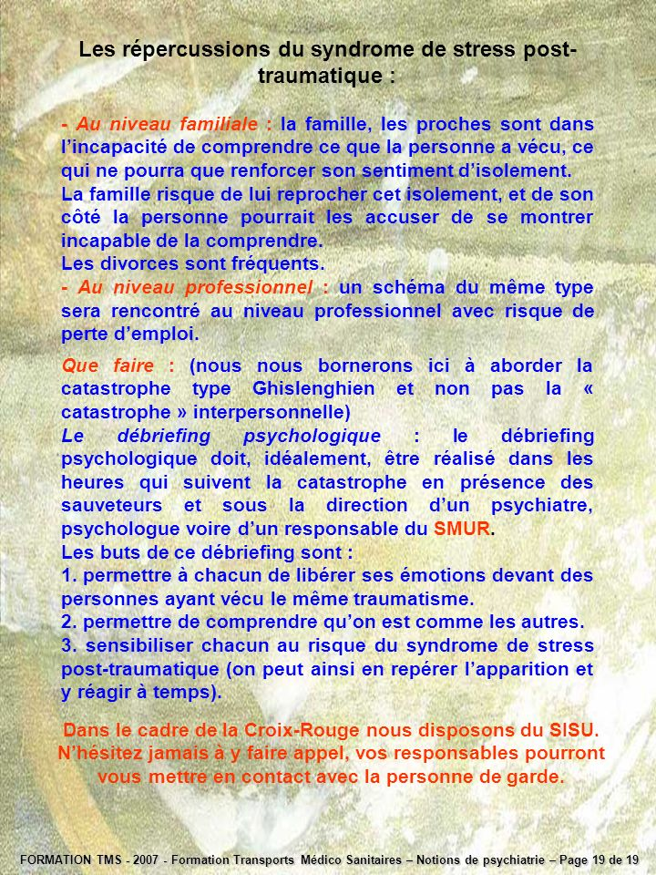 FORMATION TMS - 2007 - Formation Transports Médico Sanitaires – Notions de psychiatrie – Page 19 de 19 Les répercussions du syndrome de stress post- t
