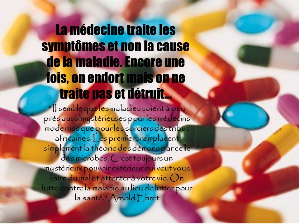 La médecine traite les symptômes et non la cause de la maladie.