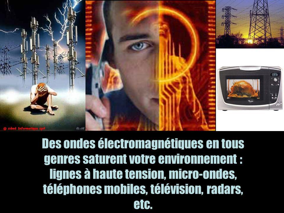 Des ondes électromagnétiques en tous genres saturent votre environnement : lignes à haute tension, micro-ondes, téléphones mobiles, télévision, radars, etc.