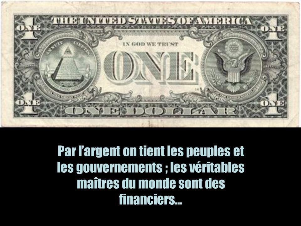 Par largent on tient les peuples et les gouvernements ; les véritables maîtres du monde sont des financiers…