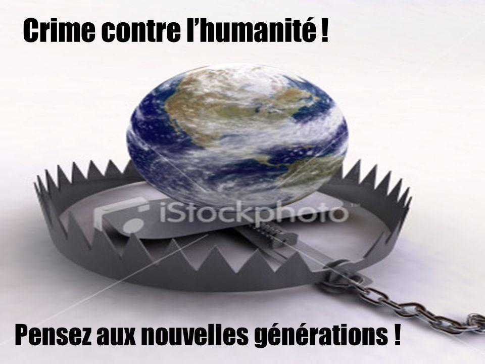 Crime contre lhumanité ! Pensez aux nouvelles générations !