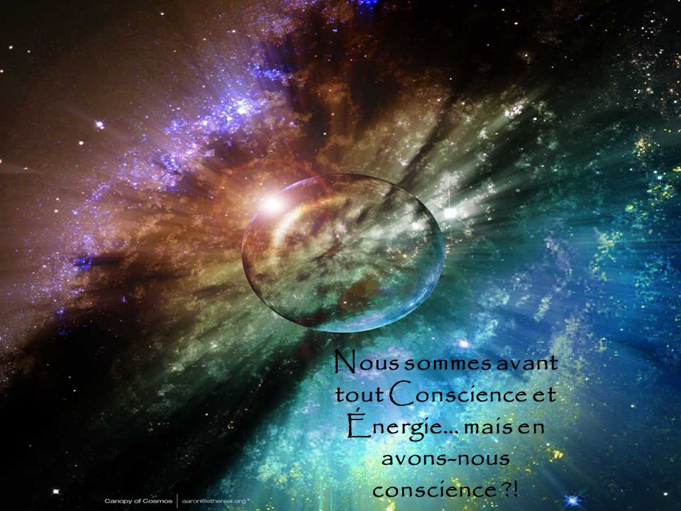 Nous sommes avant tout Conscience et Énergie… mais en avons-nous conscience ?!