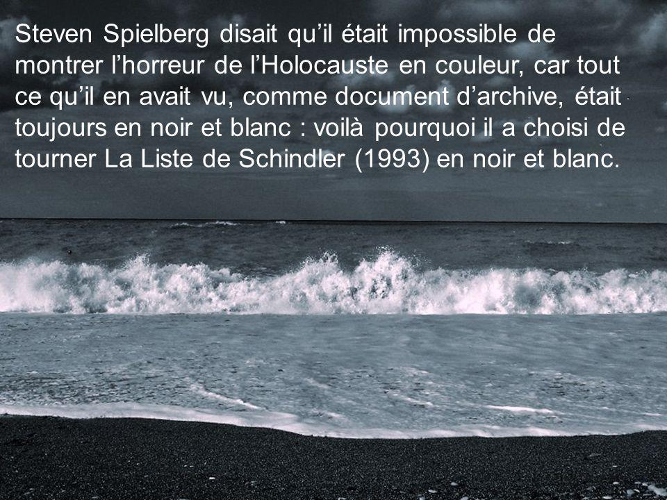Steven Spielberg disait quil était impossible de montrer lhorreur de lHolocauste en couleur, car tout ce quil en avait vu, comme document darchive, était toujours en noir et blanc : voilà pourquoi il a choisi de tourner La Liste de Schindler (1993) en noir et blanc.