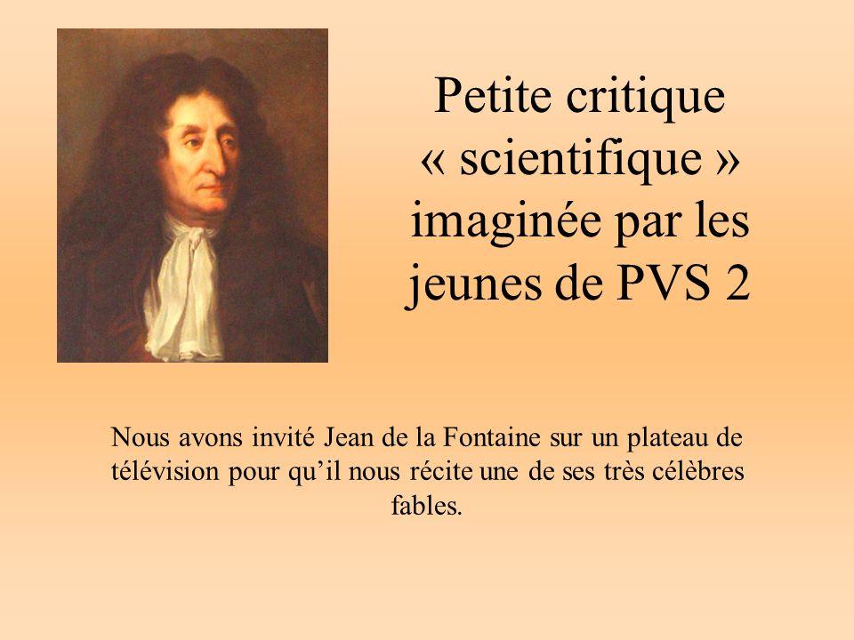 Petite critique « scientifique » imaginée par les jeunes de PVS 2 Nous avons invité Jean de la Fontaine sur un plateau de télévision pour quil nous ré