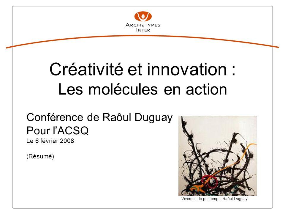 Créativité et innovation : Les molécules en action Conférence de Raôul Duguay Pour lACSQ Le 6 février 2008 (Résumé) Vivement le printemps, Raôul Duguay