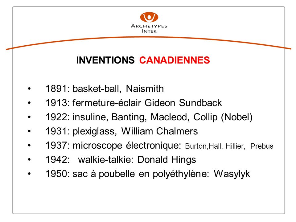 INVENTIONS CANADIENNES 1891: basket-ball, Naismith 1913: fermeture-éclair Gideon Sundback 1922: insuline, Banting, Macleod, Collip (Nobel) 1931: plexi