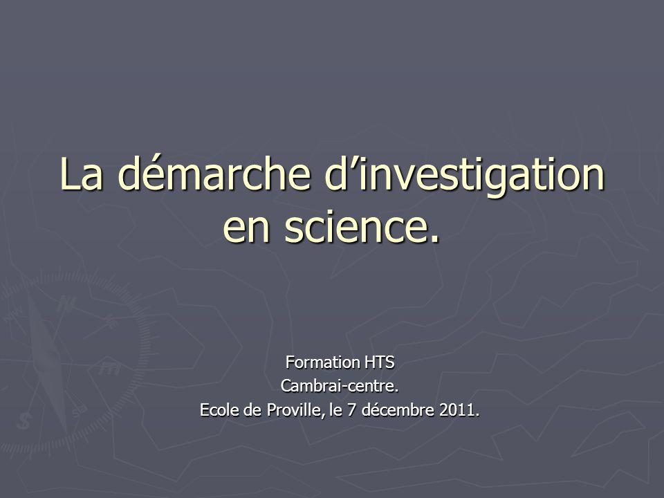 La démarche dinvestigation en science. Formation HTS Cambrai-centre. Ecole de Proville, le 7 décembre 2011.