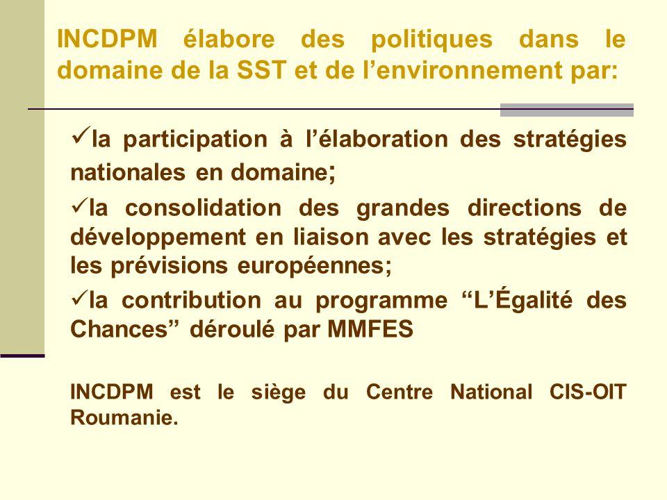 la participation à lélaboration des stratégies nationales en domaine ; la consolidation des grandes directions de développement en liaison avec les stratégies et les prévisions européennes; la contribution au programme LÉgalité des Chances déroulé par MMFES INCDPM est le siège du Centre National CIS-OIT Roumanie.