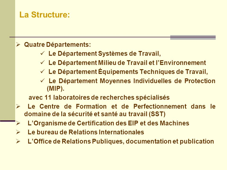 Quatre Départements: Le Département Systèmes de Travail, Le Département Milieu de Travail et lEnvironnement Le Département Équipements Techniques de Travail, Le Département Moyennes Individuelles de Protection (MIP).