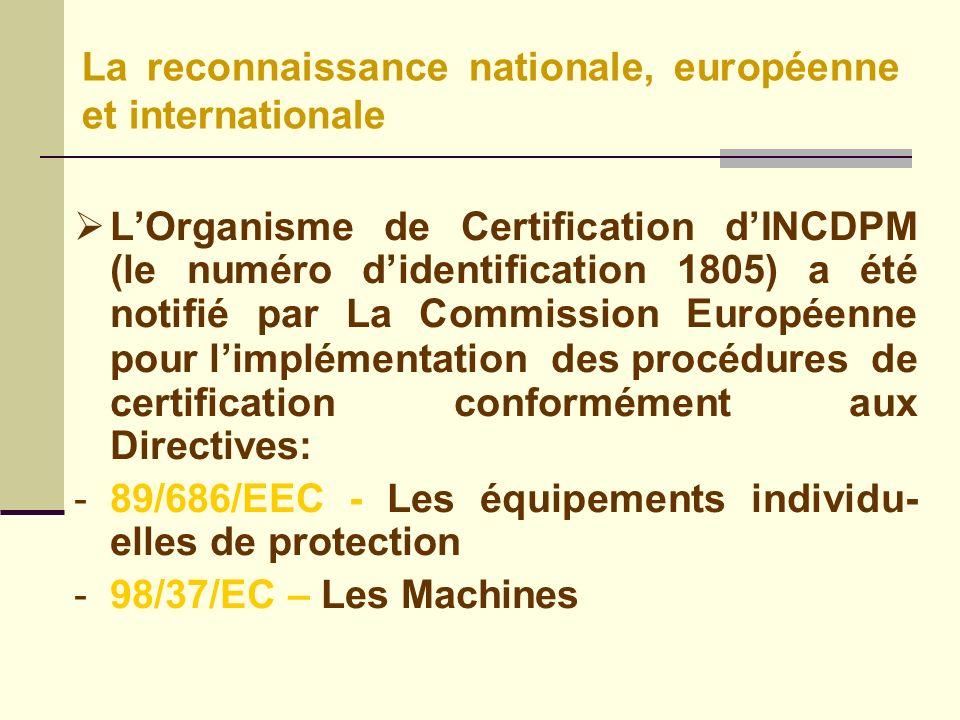 LOrganisme de Certification dINCDPM (le numéro didentification 1805) a été notifié par La Commission Européenne pour limplémentation des procédures de certification conformément aux Directives: -89/686/EEC - Les équipements individu- elles de protection -98/37/EC – Les Machines La reconnaissance nationale, européenne et internationale