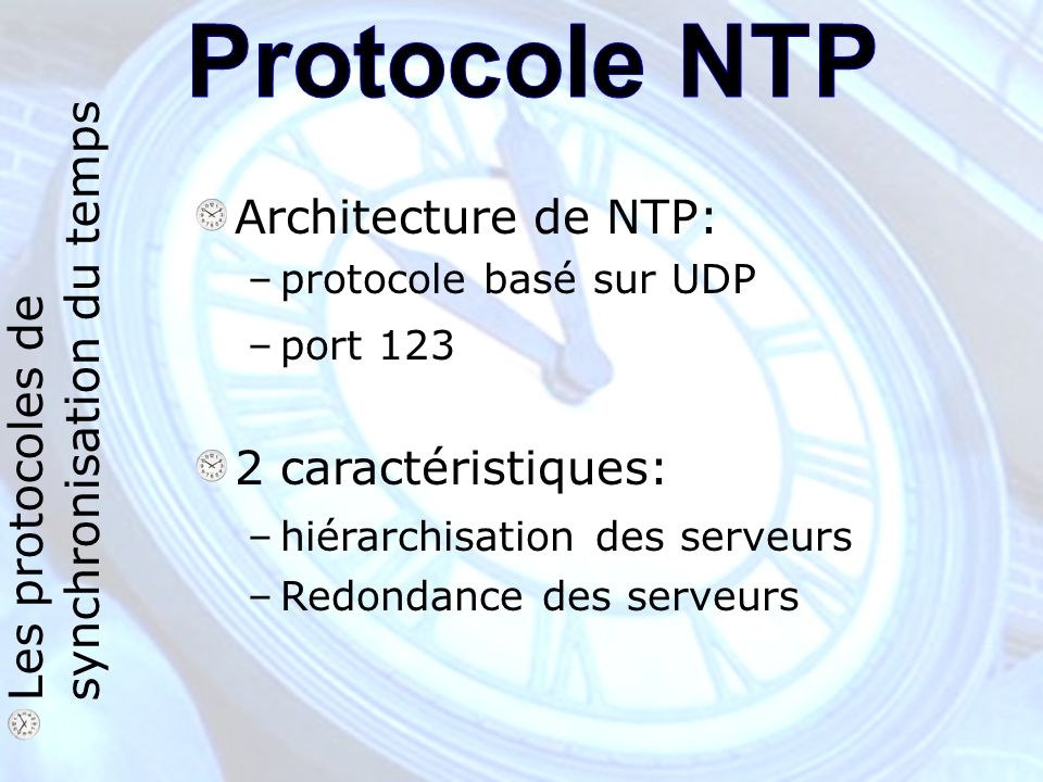 Les protocoles de synchronisation du temps Architecture de NTP: –protocole basé sur UDP –port 123 2 caractéristiques: –hiérarchisation des serveurs –Redondance des serveurs