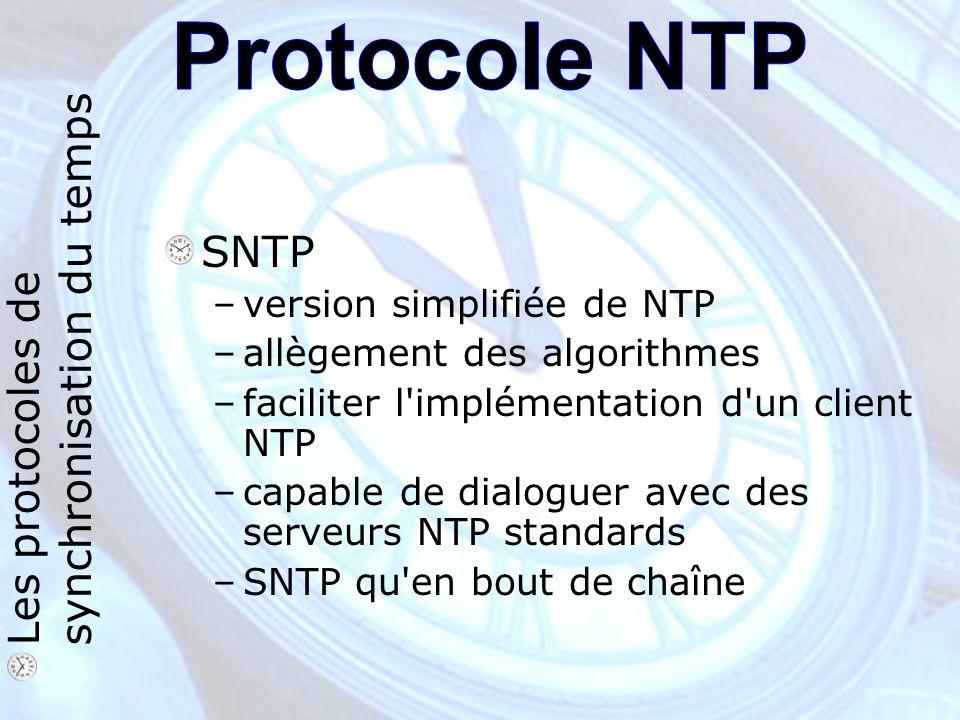 SNTP –version simplifiée de NTP –allègement des algorithmes –faciliter l implémentation d un client NTP –capable de dialoguer avec des serveurs NTP standards –SNTP qu en bout de chaîne Les protocoles de synchronisation du temps