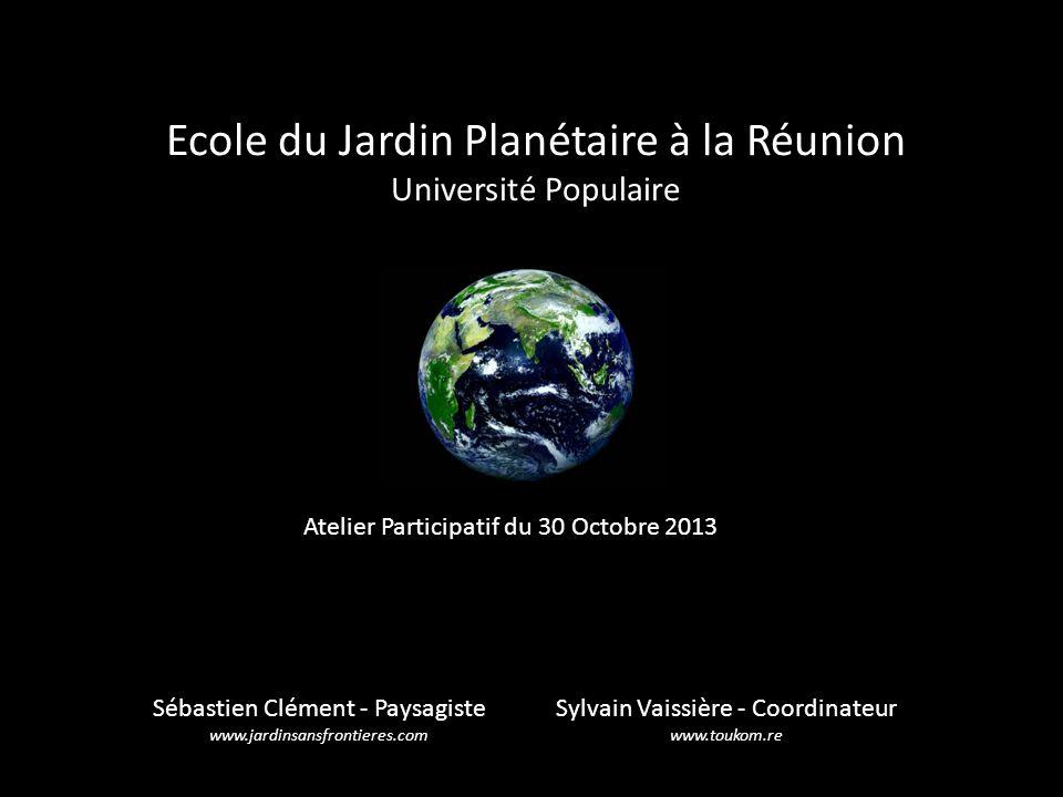 Ecole du Jardin Planétaire à la Réunion Université Populaire Sylvain Vaissière - Coordinateur www.toukom.re Sébastien Clément - Paysagiste www.jardins