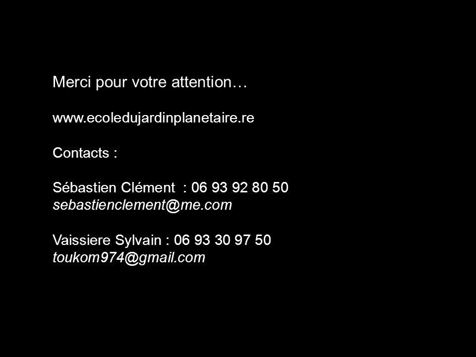 Merci pour votre attention… www.ecoledujardinplanetaire.re Contacts : Sébastien Clément : 06 93 92 80 50 sebastienclement@me.com Vaissiere Sylvain : 0