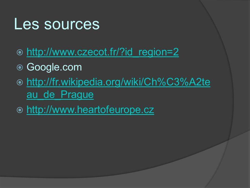Les sources http://www.czecot.fr/?id_region=2 Google.com http://fr.wikipedia.org/wiki/Ch%C3%A2te au_de_Prague http://fr.wikipedia.org/wiki/Ch%C3%A2te au_de_Prague http://www.heartofeurope.cz
