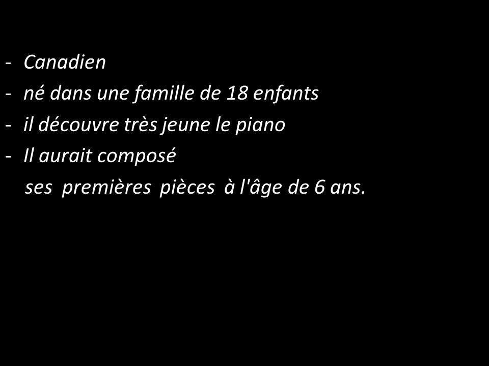 -Canadien -né dans une famille de 18 enfants -il découvre très jeune le piano -Il aurait composé ses premières pièces à l âge de 6 ans.