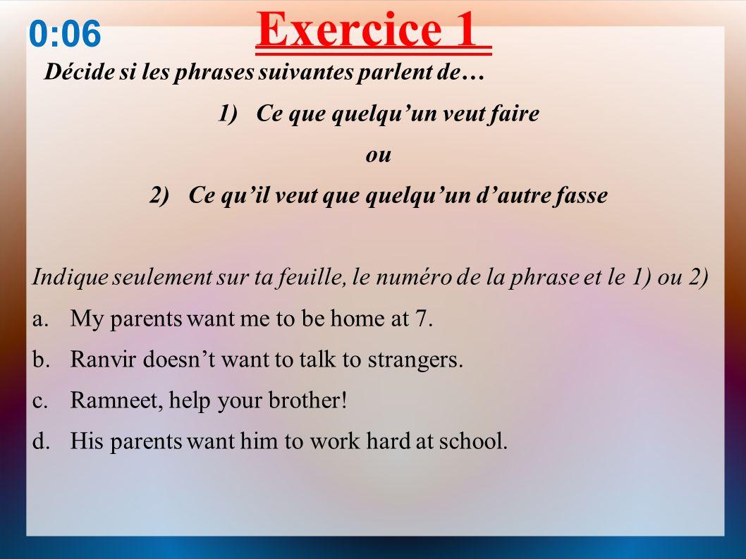 Exercice 1 Décide si les phrases suivantes parlent de… 1)Ce que quelquun veut faire ou 2) Ce quil veut que quelquun dautre fasse Indique seulement sur