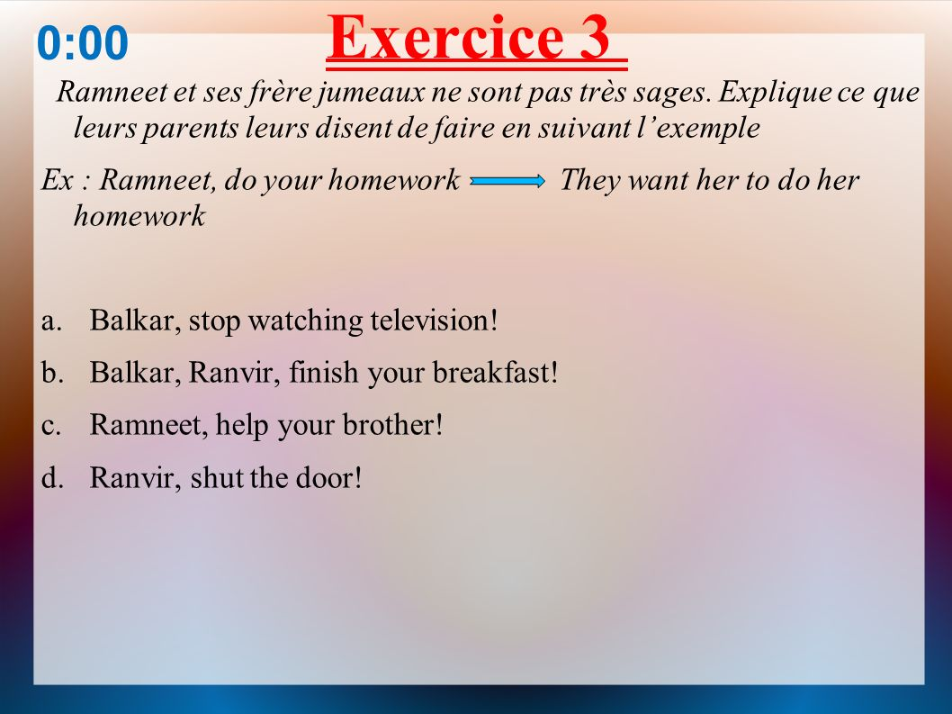 Exercice 3 Ramneet et ses frère jumeaux ne sont pas très sages. Explique ce que leurs parents leurs disent de faire en suivant lexemple Ex : Ramneet,