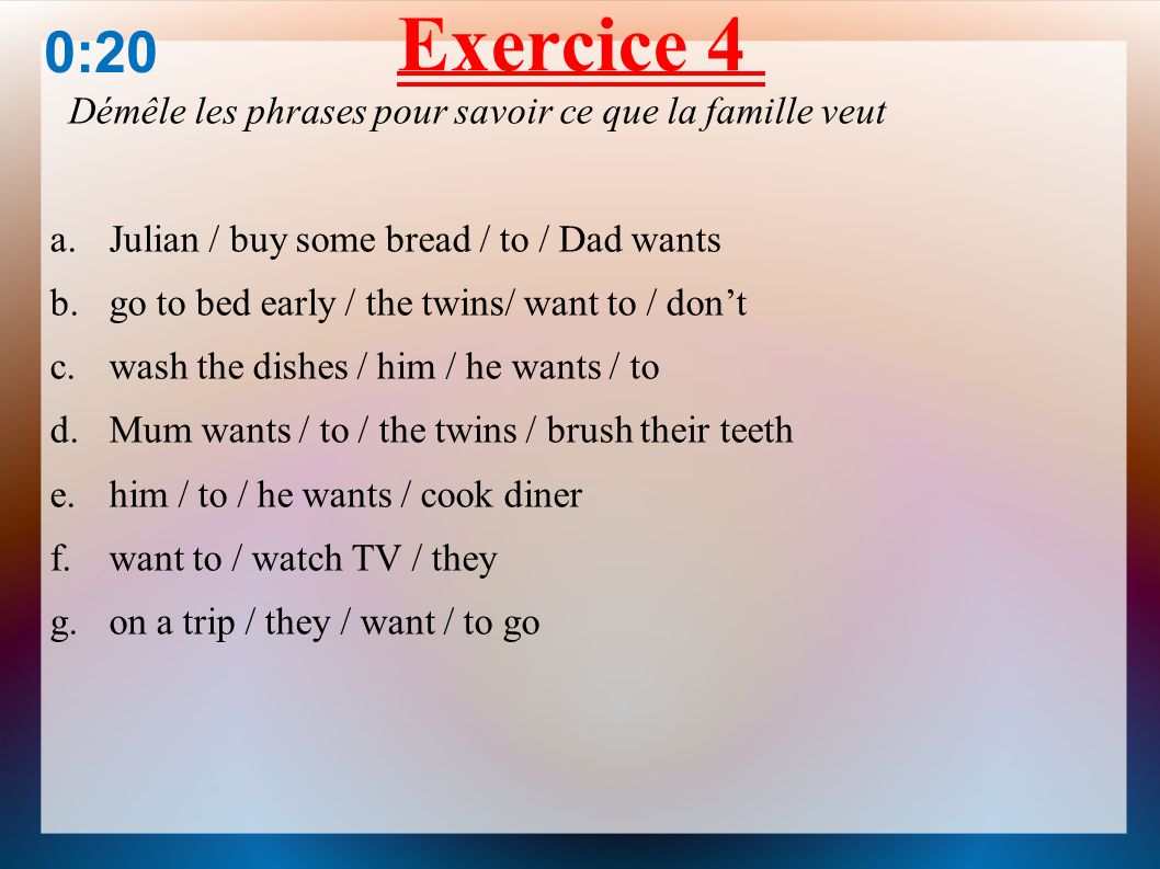 Exercice 4 Démêle les phrases pour savoir ce que la famille veut a.Julian / buy some bread / to / Dad wants b.go to bed early / the twins/ want to / dont c.wash the dishes / him / he wants / to d.Mum wants / to / the twins / brush their teeth e.him / to / he wants / cook diner f.want to / watch TV / they g.on a trip / they / want / to go 0:30