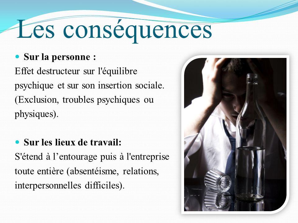 Les conséquences Sur la personne : Effet destructeur sur l'équilibre psychique et sur son insertion sociale. (Exclusion, troubles psychiques ou physiq