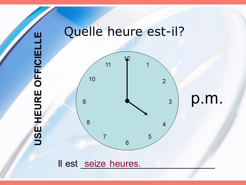 Quelle heure est-il? 12 6 5 3 4 7 8 9 10 11 2 1 Il est _________________________seize heures. USE HEURE OFFICIELLE p.m.