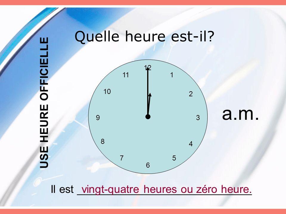 Quelle heure est-il? 12 6 5 3 4 7 8 9 10 11 2 1 Il est ____________________________vingt-quatre heures ou zéro heure. USE HEURE OFFICIELLE a.m.