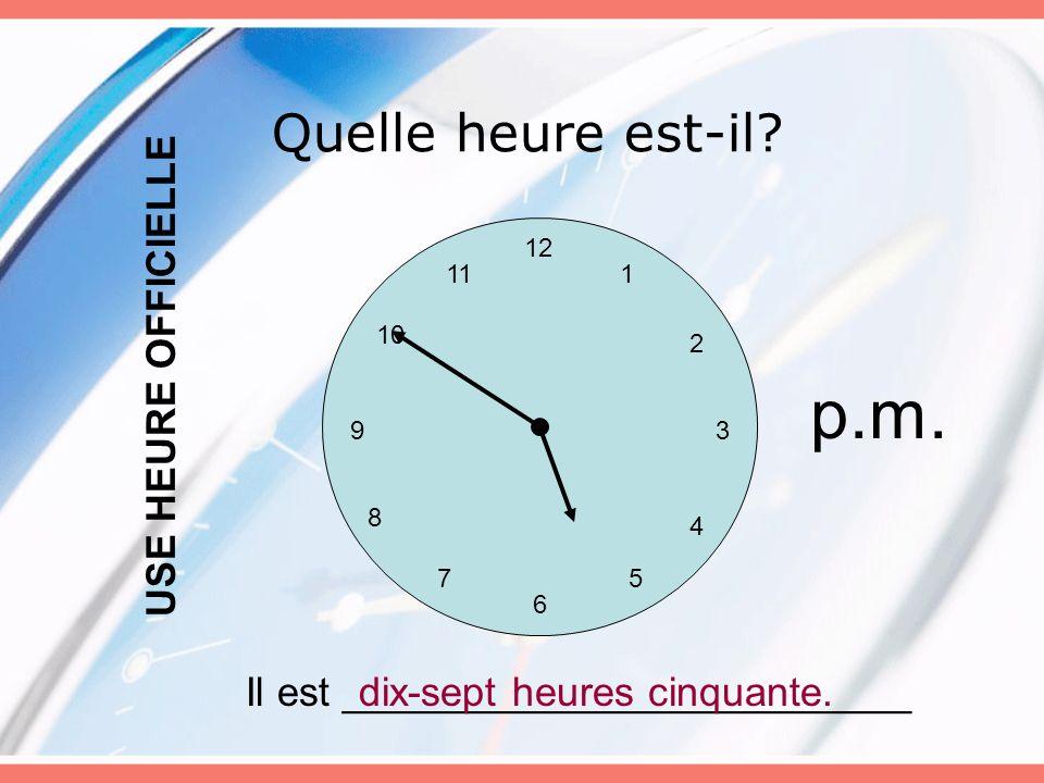 Quelle heure est-il? 12 6 5 3 4 7 8 9 10 11 2 1 Il est _________________________dix-sept heures cinquante. USE HEURE OFFICIELLE p.m.