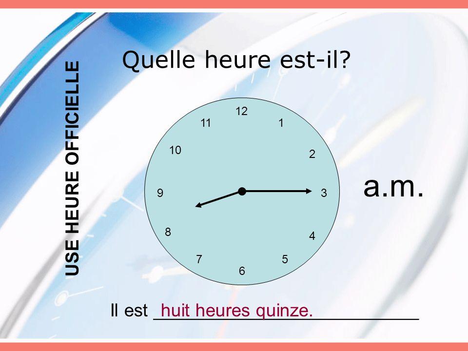 Quelle heure est-il? 12 6 5 3 4 7 8 9 10 11 2 1 Il est __________________________huit heures quinze. USE HEURE OFFICIELLE a.m.
