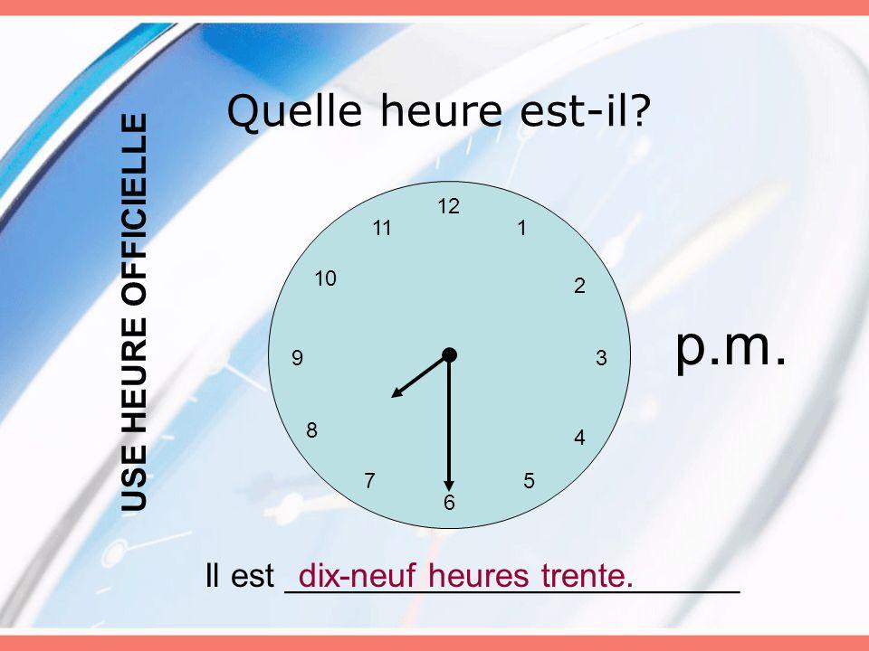 Quelle heure est-il? 12 6 5 3 4 7 8 9 10 11 2 1 Il est ________________________dix-neuf heures trente. USE HEURE OFFICIELLE p.m.