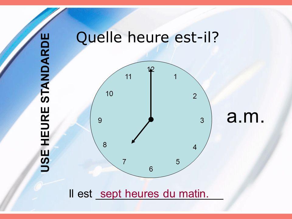 Quelle heure est-il? 12 6 5 3 4 7 8 9 10 11 2 1 Il est ____________________sept heures du matin. USE HEURE STANDARDE a.m.