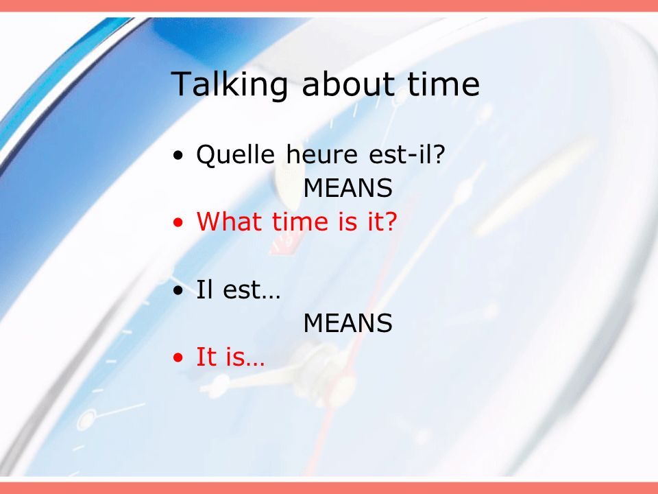 Talking about time Quelle heure est-il? MEANS What time is it? Il est… MEANS It is…