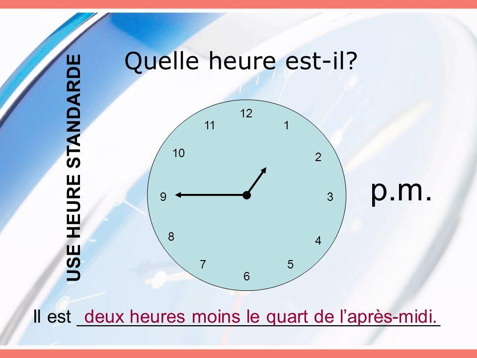 Quelle heure est-il? 12 6 5 3 4 7 8 9 10 11 2 1 Il est ___________________________________deux heures moins le quart de laprès-midi. USE HEURE STANDAR