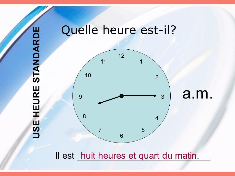 Quelle heure est-il? 12 6 5 3 4 7 8 9 10 11 2 1 Il est __________________________huit heures et quart du matin. USE HEURE STANDARDE a.m.