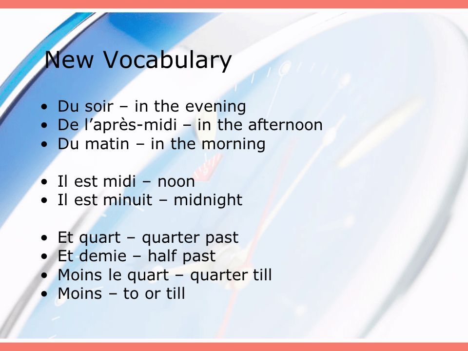 New Vocabulary Du soir – in the evening De laprès-midi – in the afternoon Du matin – in the morning Il est midi – noon Il est minuit – midnight Et qua