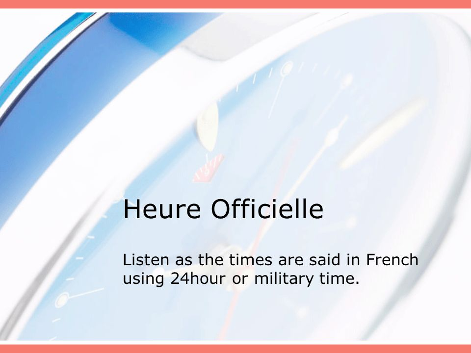 Heure Officielle Listen as the times are said in French using 24hour or military time.