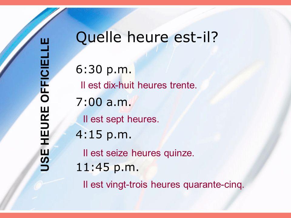 Quelle heure est-il? 6:30 p.m. 7:00 a.m. 4:15 p.m. 11:45 p.m. USE HEURE OFFICIELLE Il est dix-huit heures trente. Il est sept heures. Il est seize heu