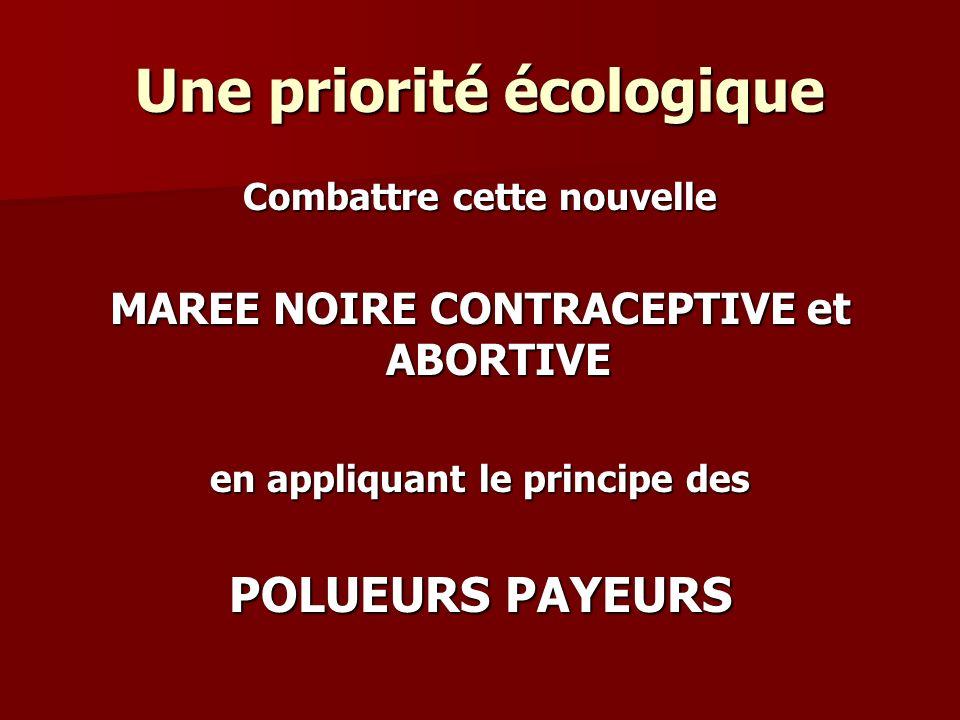 Une priorité écologique Combattre cette nouvelle MAREE NOIRE CONTRACEPTIVE et ABORTIVE en appliquant le principe des POLUEURS PAYEURS