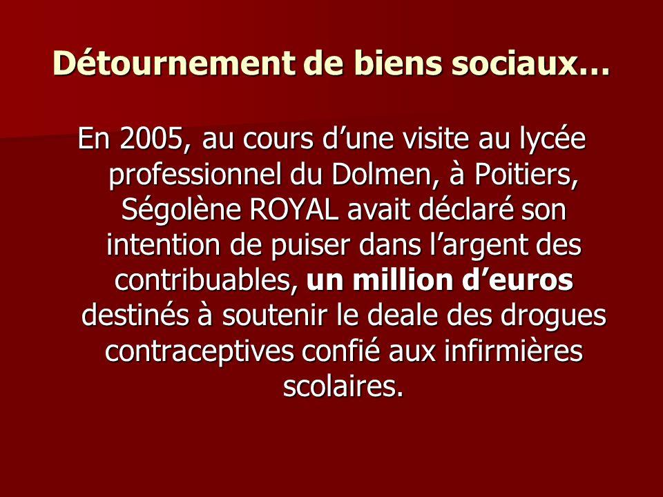 Détournement de biens sociaux… En 2005, au cours dune visite au lycée professionnel du Dolmen, à Poitiers, Ségolène ROYAL avait déclaré son intention de puiser dans largent des contribuables, un million deuros destinés à soutenir le deale des drogues contraceptives confié aux infirmières scolaires.