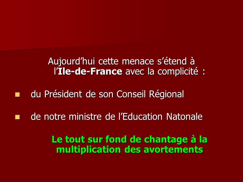 Aujourdhui cette menace sétend à lIle-de-France avec la complicité : du Président de son Conseil Régional de notre ministre de lEducation Natonale Le tout sur fond de chantage à la multiplication des avortements