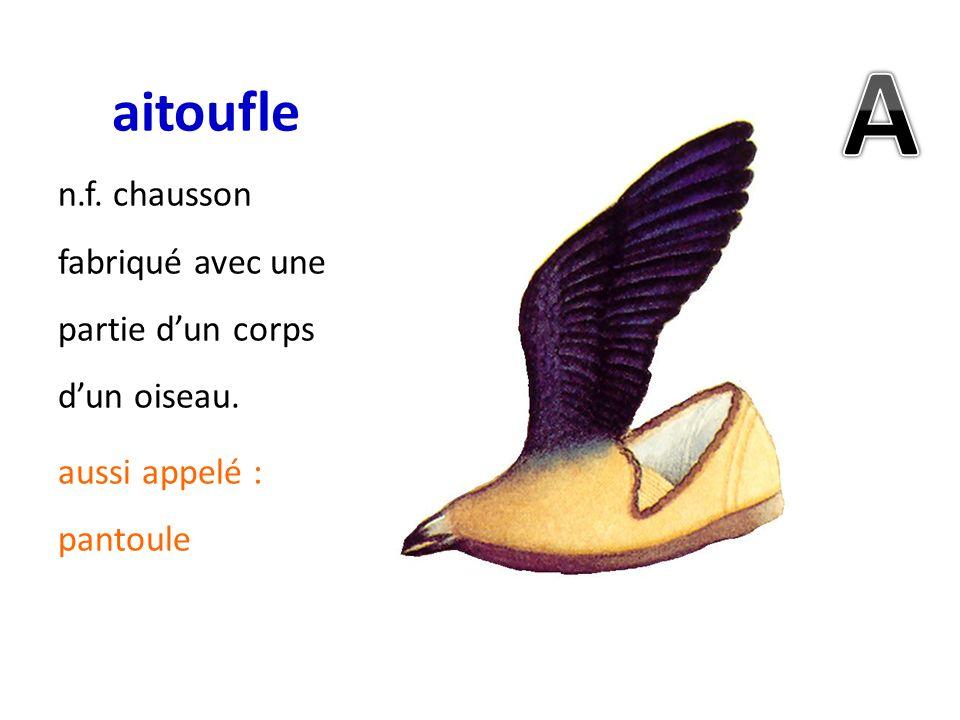 aitoufle n.f. chausson fabriqué avec une partie dun corps dun oiseau. aussi appelé : pantoule