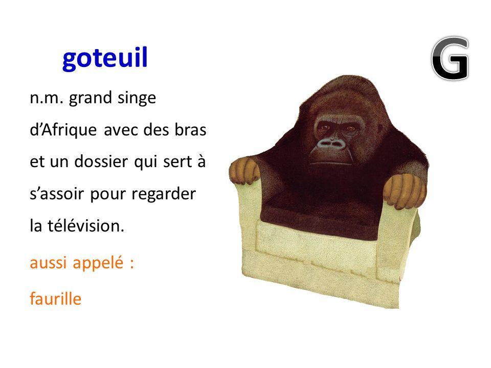 goteuil n.m. grand singe dAfrique avec des bras et un dossier qui sert à sassoir pour regarder la télévision. aussi appelé : faurille