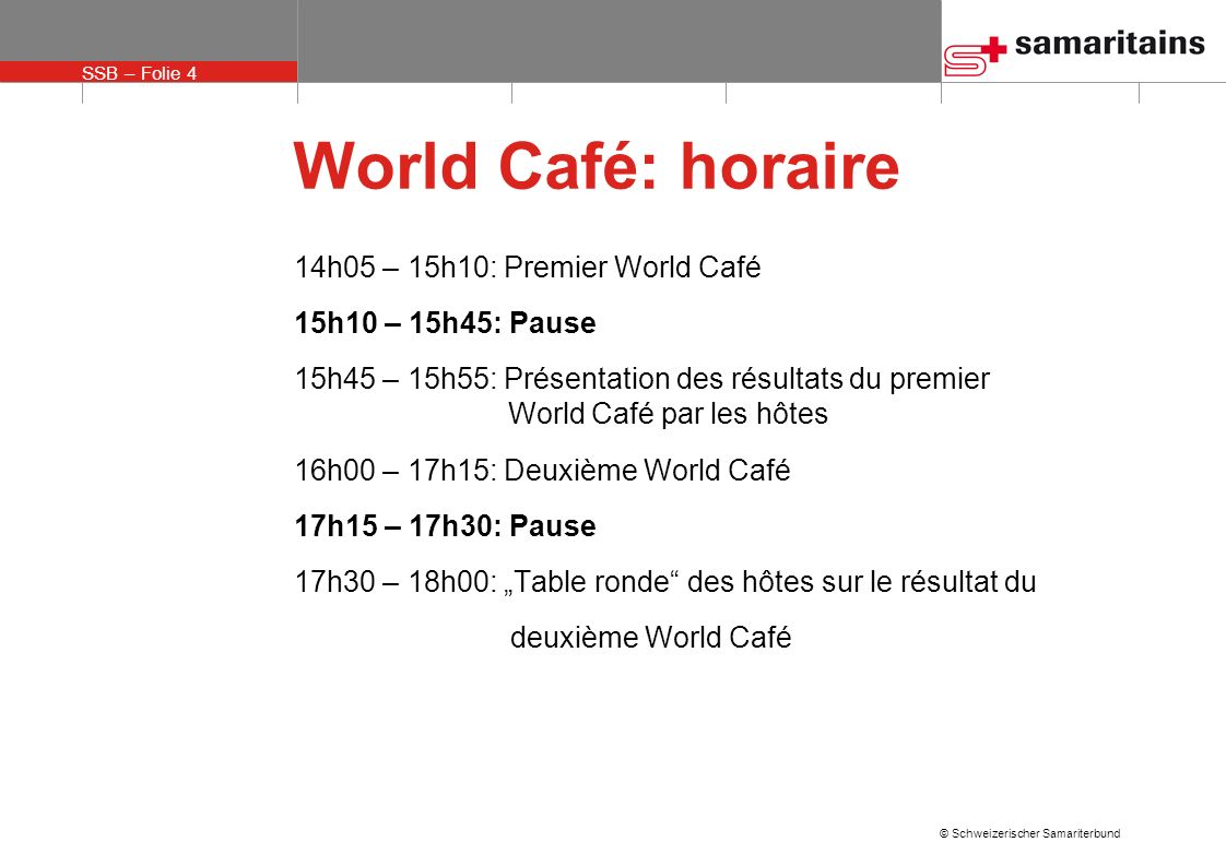 SSB – Folie 4 © Schweizerischer Samariterbund World Café: horaire 14h05 – 15h10: Premier World Café 15h10 – 15h45: Pause 15h45 – 15h55: Présentation d
