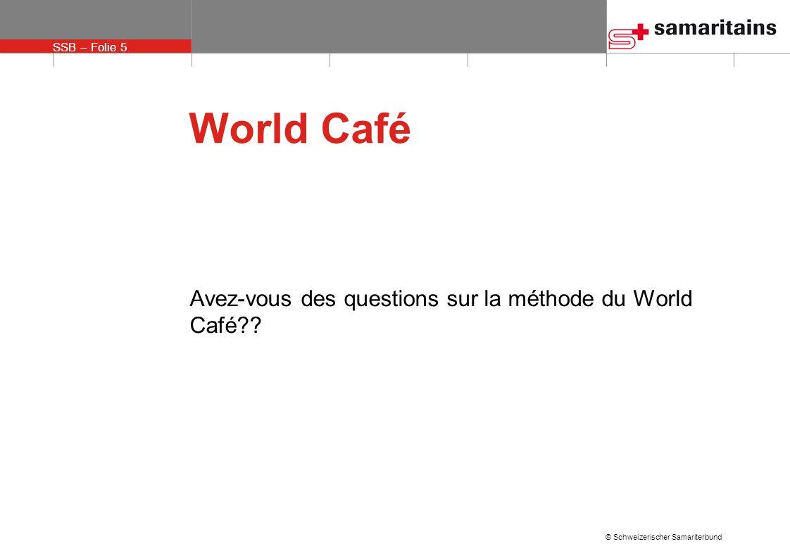 SSB – Folie 5 © Schweizerischer Samariterbund World Café Avez-vous des questions sur la méthode du World Café??