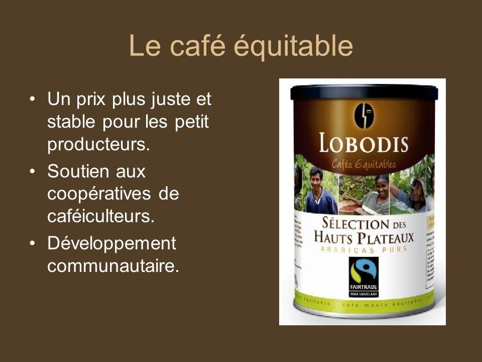 Le café équitable Un prix plus juste et stable pour les petit producteurs. Soutien aux coopératives de caféiculteurs. Développement communautaire.