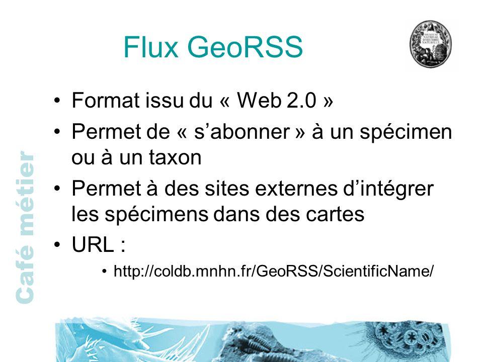 Café métier Flux GeoRSS Format issu du « Web 2.0 » Permet de « sabonner » à un spécimen ou à un taxon Permet à des sites externes dintégrer les spécim