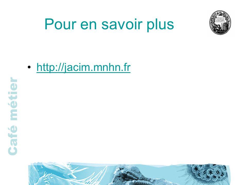 Café métier Pour en savoir plus http://jacim.mnhn.fr