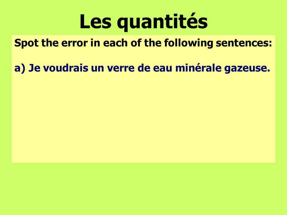 Les quantités Spot the error in each of the following sentences: a)Je voudrais un verre de eau minérale gazeuse.