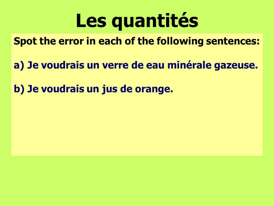 Les quantités Spot the error in each of the following sentences: a)Je voudrais un verre de eau minérale gazeuse. b) Je voudrais un jus de orange.