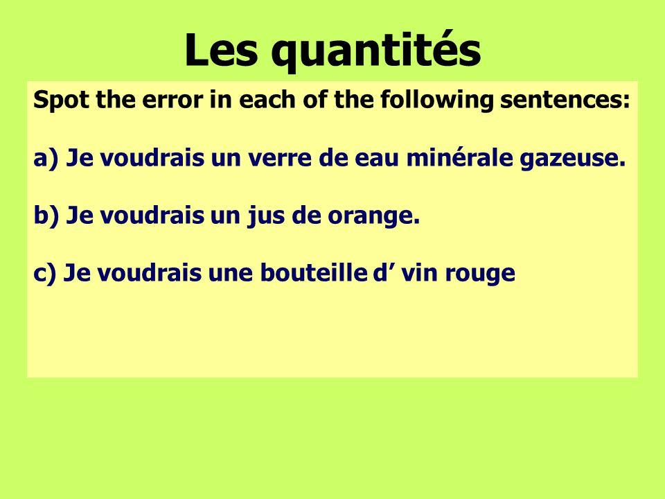 Les quantités Spot the error in each of the following sentences: a)Je voudrais un verre de eau minérale gazeuse. b) Je voudrais un jus de orange. c) J